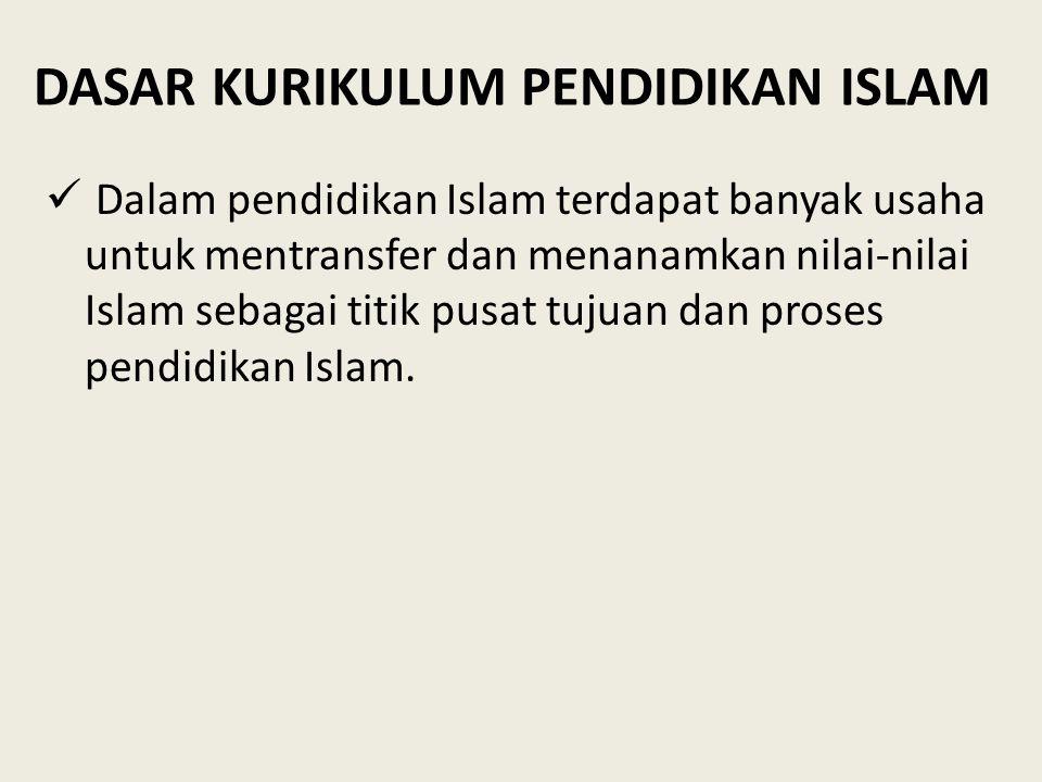 DASAR KURIKULUM PENDIDIKAN ISLAM Dalam pendidikan Islam terdapat banyak usaha untuk mentransfer dan menanamkan nilai-nilai Islam sebagai titik pusat t