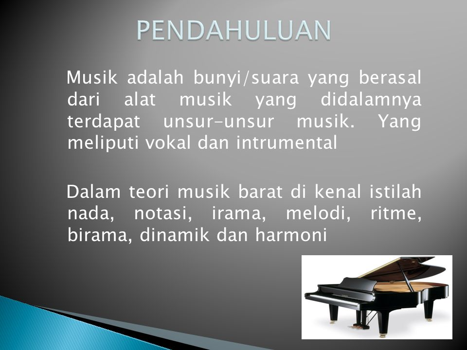 Musik adalah bunyi/suara yang berasal dari alat musik yang didalamnya terdapat unsur-unsur musik. Yang meliputi vokal dan intrumental Dalam teori musi