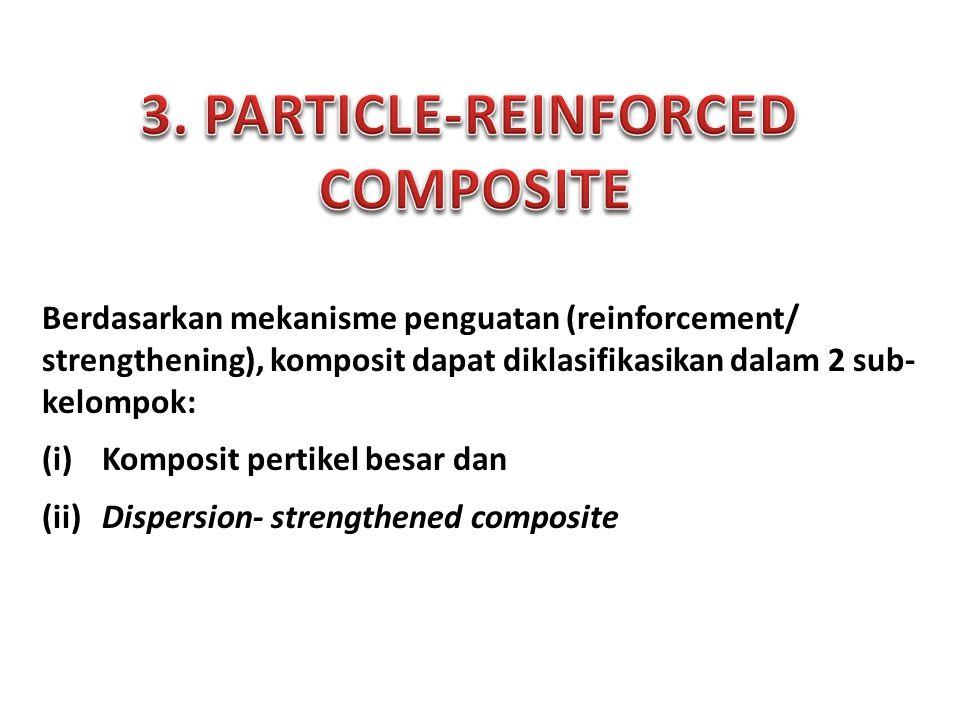 Berdasarkan mekanisme penguatan (reinforcement/ strengthening), komposit dapat diklasifikasikan dalam 2 sub- kelompok: (i) Komposit pertikel besar dan (ii) Dispersion- strengthened composite