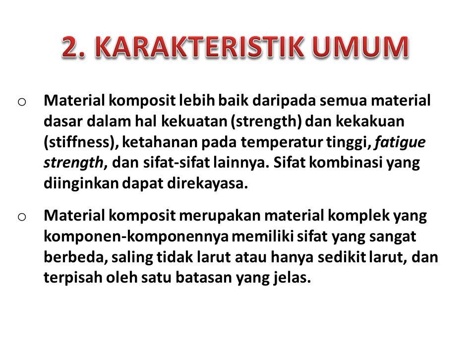 o Material komposit lebih baik daripada semua material dasar dalam hal kekuatan (strength) dan kekakuan (stiffness), ketahanan pada temperatur tinggi, fatigue strength, dan sifat-sifat lainnya.