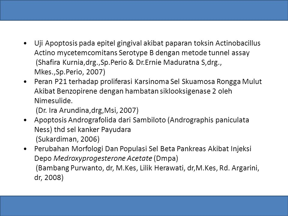 Uji Apoptosis pada epitel gingival akibat paparan toksin Actinobacillus Actino mycetemcomitans Serotype B dengan metode tunnel assay (Shafira Kurnia,drg.,Sp.Perio & Dr.Ernie Maduratna S,drg., Mkes.,Sp.Perio, 2007) Peran P21 terhadap proliferasi Karsinoma Sel Skuamosa Rongga Mulut Akibat Benzopirene dengan hambatan siklooksigenase 2 oleh Nimesulide.