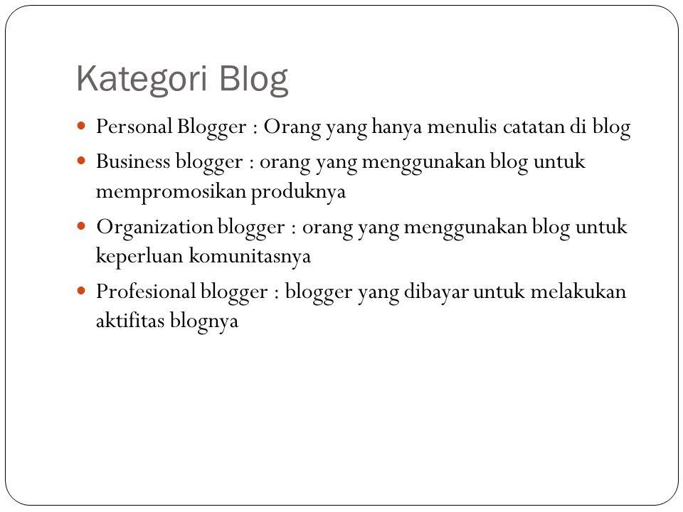 Kategori Blog Personal Blogger : Orang yang hanya menulis catatan di blog Business blogger : orang yang menggunakan blog untuk mempromosikan produknya Organization blogger : orang yang menggunakan blog untuk keperluan komunitasnya Profesional blogger : blogger yang dibayar untuk melakukan aktifitas blognya