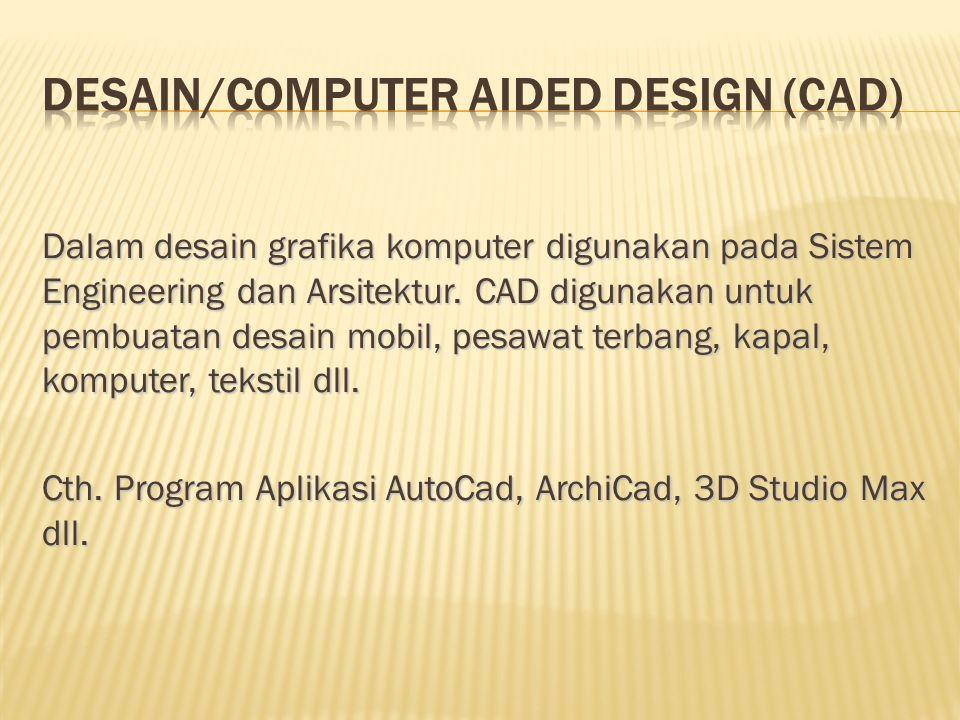 Dalam desain grafika komputer digunakan pada Sistem Engineering dan Arsitektur. CAD digunakan untuk pembuatan desain mobil, pesawat terbang, kapal, ko
