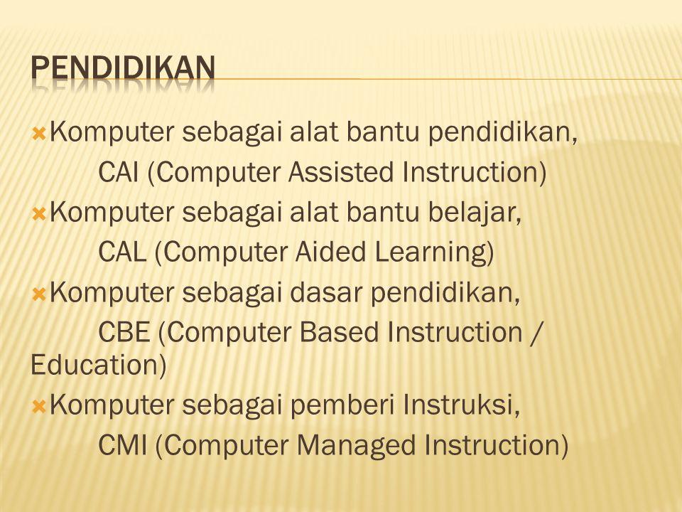  Komputer sebagai alat bantu pendidikan, CAI (Computer Assisted Instruction)  Komputer sebagai alat bantu belajar, CAL (Computer Aided Learning)  Komputer sebagai dasar pendidikan, CBE (Computer Based Instruction / Education)  Komputer sebagai pemberi Instruksi, CMI (Computer Managed Instruction)