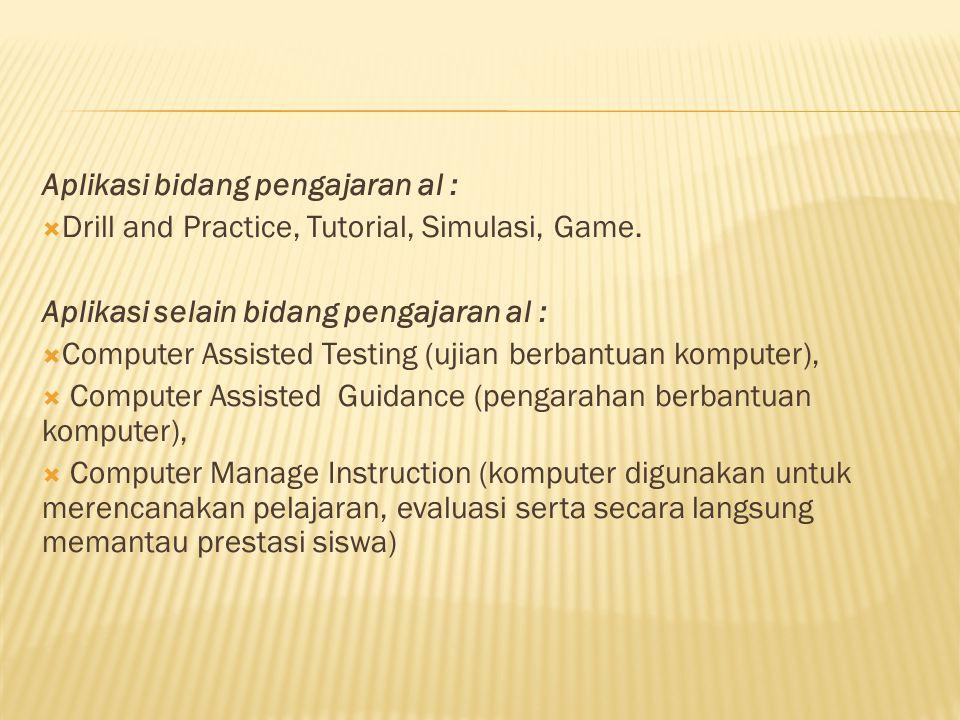 Aplikasi bidang pengajaran al :  Drill and Practice, Tutorial, Simulasi, Game. Aplikasi selain bidang pengajaran al :  Computer Assisted Testing (uj