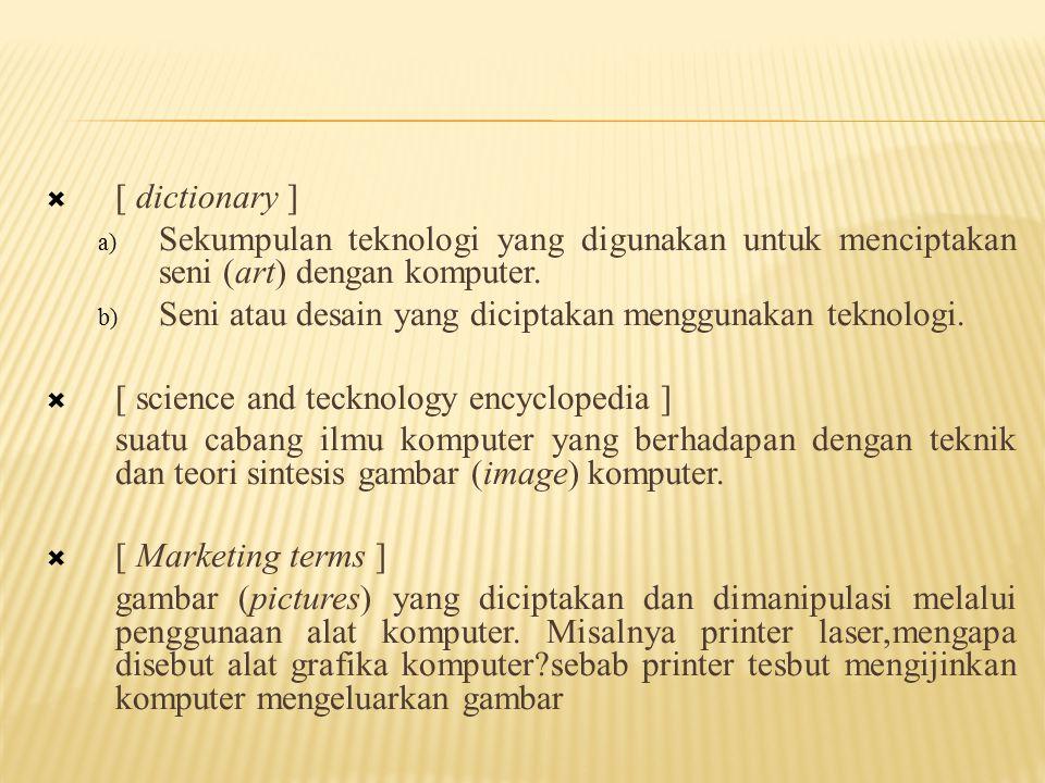  [ dictionary ] a) Sekumpulan teknologi yang digunakan untuk menciptakan seni (art) dengan komputer. b) Seni atau desain yang diciptakan menggunakan