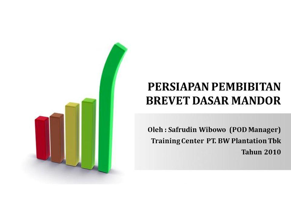 PERSIAPAN PEMBIBITAN BREVET DASAR MANDOR Oleh : Safrudin Wibowo (POD Manager) Training Center PT. BW Plantation Tbk Tahun 2010