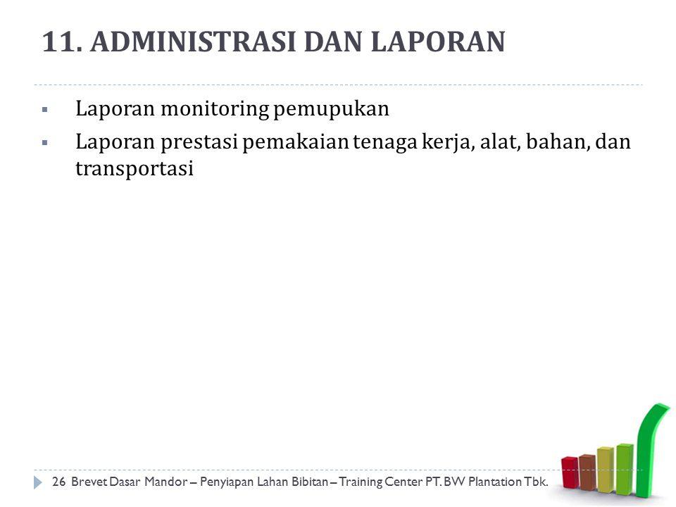 11. ADMINISTRASI DAN LAPORAN  Laporan monitoring pemupukan  Laporan prestasi pemakaian tenaga kerja, alat, bahan, dan transportasi 26Brevet Dasar Ma