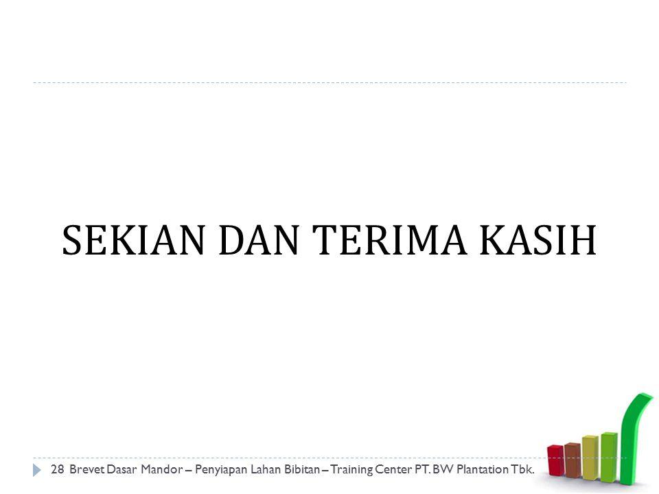 SEKIAN DAN TERIMA KASIH 28Brevet Dasar Mandor – Penyiapan Lahan Bibitan – Training Center PT. BW Plantation Tbk.