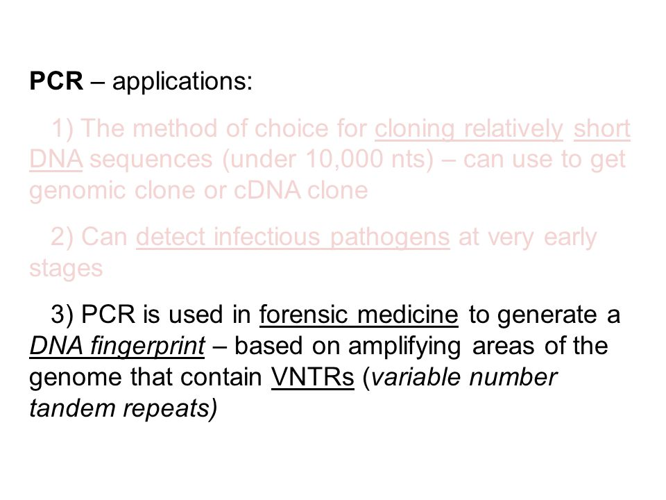 PCR – applications: 1) The method of choice for cloning relatively short DNA sequences (under 10,000 nts) – can use to get genomic clone or cDNA clone 2) Can detect infectious pathogens at very early stages 3) PCR is used in forensic medicine to generate a DNA fingerprint – based on amplifying areas of the genome that contain VNTRs (variable number tandem repeats)