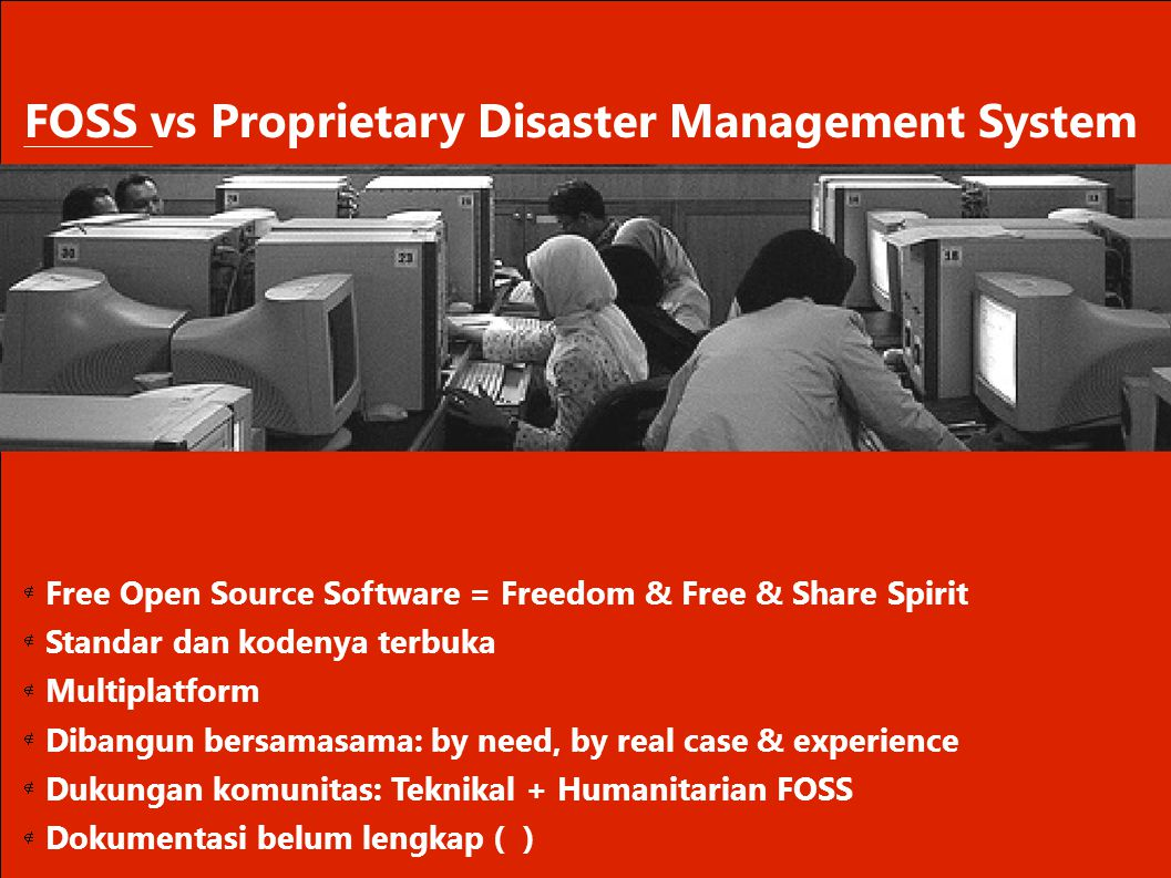       FOSS vs Proprietary Disaster Management System Free Open Source Software = Freedom & Free & Share Spirit Standar dan kodenya terbuka Multi