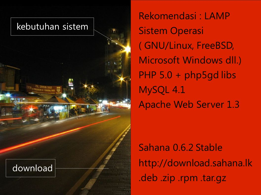 kebutuhan sistem download Rekomendasi : LAMP Sistem Operasi ( GNU/Linux, FreeBSD, Microsoft Windows dll.) PHP 5.0 + php5­gd libs MySQL 4.1 Apache Web Server 1.3 Sahana 0.6.2 Stable http://download.sahana.lk.deb.zip.rpm.tar.gz