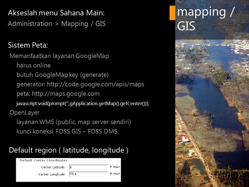 Akseslah menu Sahana Main: Administration > Mapping / GIS Sistem Peta: ­ Memanfaatkan layanan GoogleMap ­ harus online ­ butuh GoogleMap key (generate) ­ generator: http://code.google.com/apis/maps ­ peta: http://maps.google.com ­ javascript:void(prompt( ,gApplication.getMap().getCenter())); ­ OpenLayer ­ layanan WMS (public, map server sendiri) ­ kunci koneksi FOSS GIS – FOSS DMS Default region ( latitude, longitude ) mapping / GIS