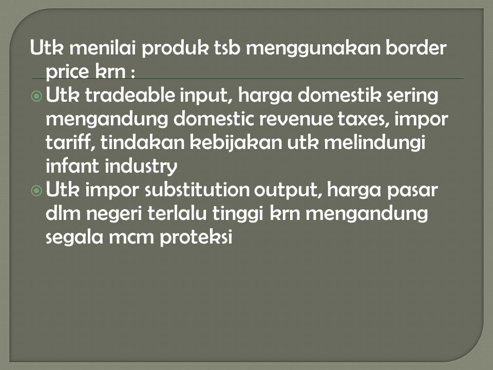Utk menilai produk tsb menggunakan border price krn :  Utk tradeable input, harga domestik sering mengandung domestic revenue taxes, impor tariff, ti