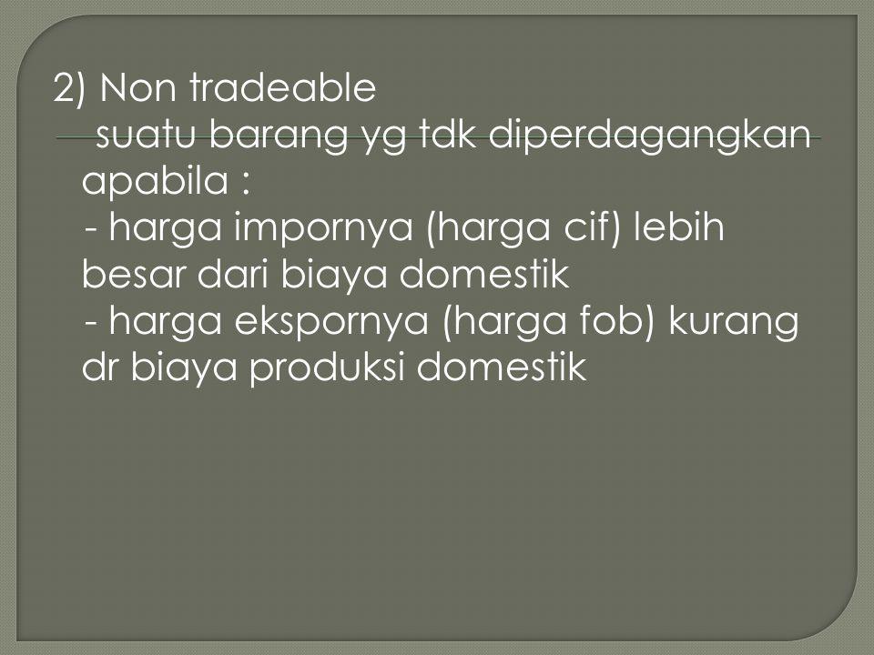 2) Non tradeable suatu barang yg tdk diperdagangkan apabila : - harga impornya (harga cif) lebih besar dari biaya domestik - harga ekspornya (harga fo