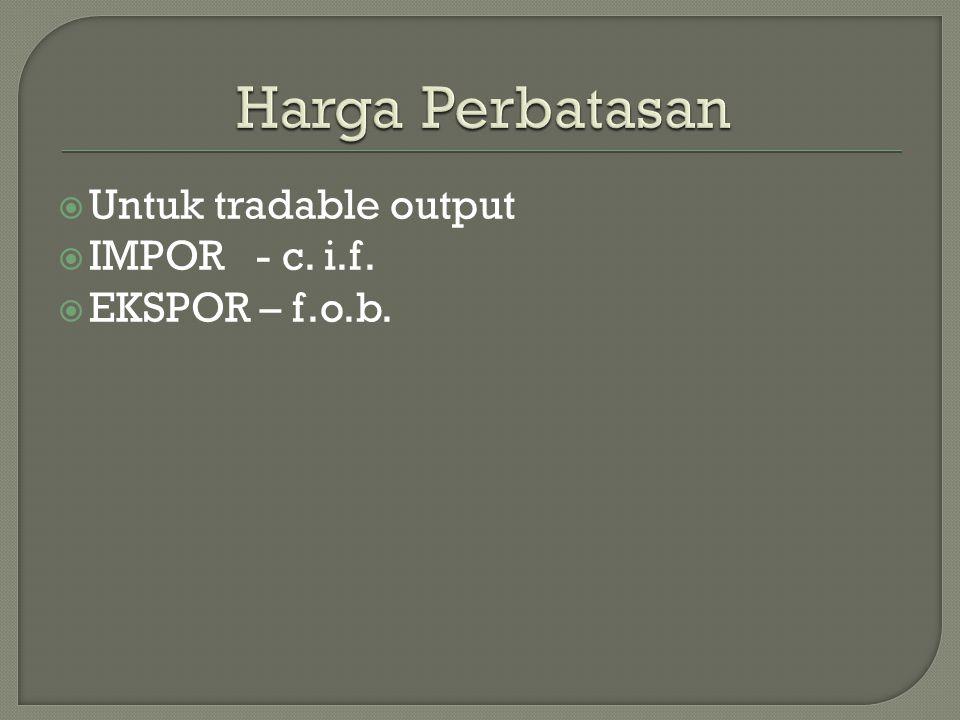  Untuk tradable output  IMPOR - c. i.f.  EKSPOR – f.o.b.