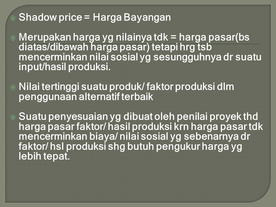  Shadow price = Harga Bayangan  Merupakan harga yg nilainya tdk = harga pasar(bs diatas/dibawah harga pasar) tetapi hrg tsb mencerminkan nilai sosia