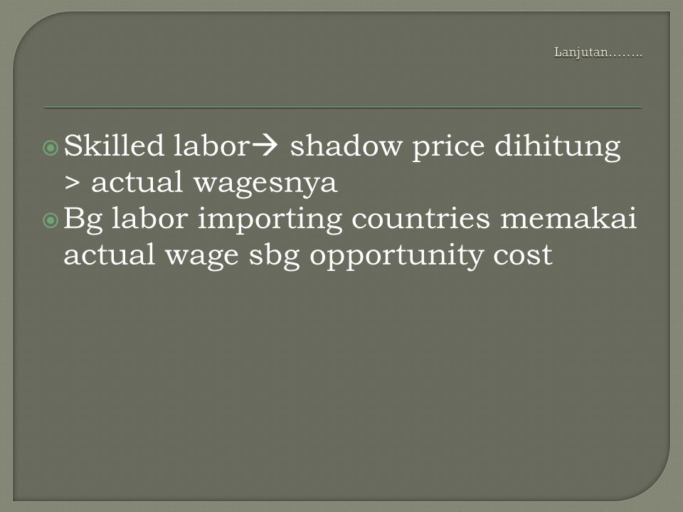  Skilled labor  shadow price dihitung > actual wagesnya  Bg labor importing countries memakai actual wage sbg opportunity cost