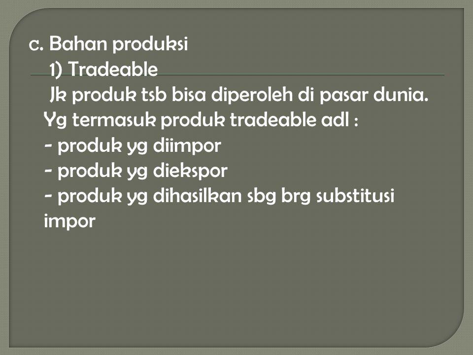 c. Bahan produksi 1) Tradeable Jk produk tsb bisa diperoleh di pasar dunia. Yg termasuk produk tradeable adl : - produk yg diimpor - produk yg diekspo