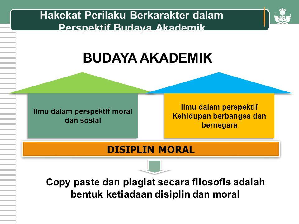Copy paste dan plagiat secara filosofis adalah bentuk ketiadaan disiplin dan moral DISIPLIN MORAL BUDAYA AKADEMIK Hakekat Perilaku Berkarakter dalam Perspektif Budaya Akademik Ilmu dalam perspektif moral dan sosial Ilmu dalam perspektif Kehidupan berbangsa dan bernegara