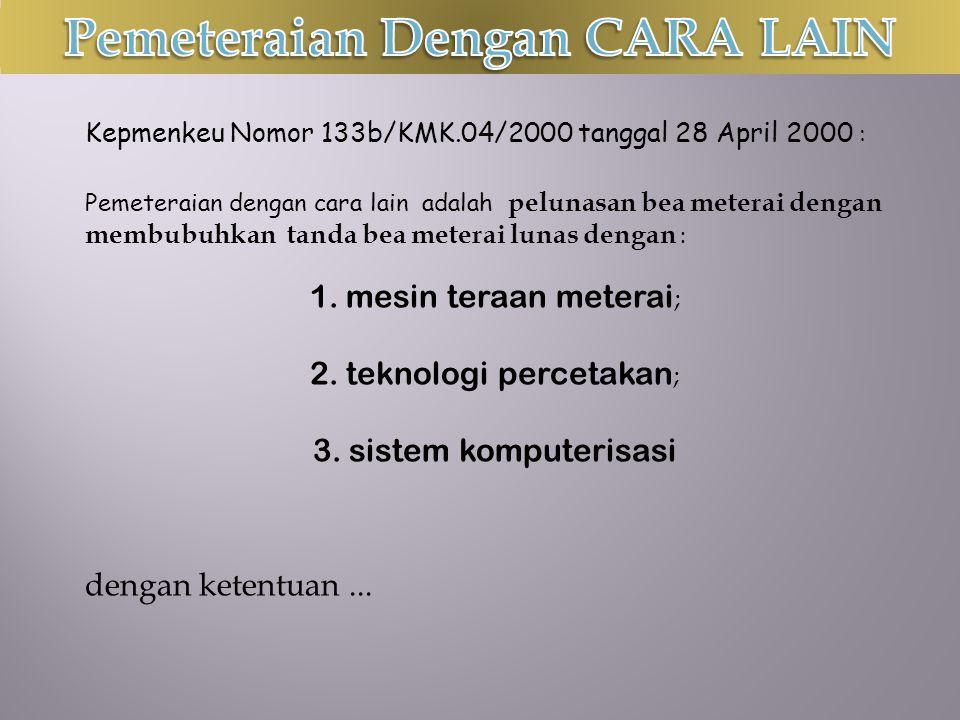 Kepmenkeu Nomor 133b/KMK.04/2000 tanggal 28 April 2000 : Pemeteraian dengan cara lain adalah pelunasan bea meterai dengan membubuhkan tanda bea meterai lunas dengan : 1.mesin teraan meterai ; 2.teknologi percetakan ; 3.sistem komputerisasi dengan ketentuan...