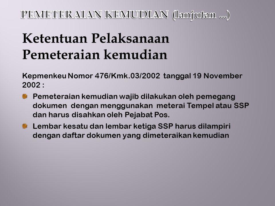Ketentuan Pelaksanaan Pemeteraian kemudian Kepmenkeu Nomor 476/Kmk.03/2002 tanggal 19 November 2002 : Pemeteraian kemudian wajib dilakukan oleh pemegang dokumen dengan menggunakan meterai Tempel atau SSP dan harus disahkan oleh Pejabat Pos.