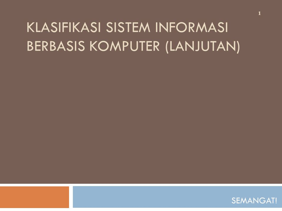 KLASIFIKASI SISTEM INFORMASI BERBASIS KOMPUTER (LANJUTAN) SEMANGAT! 1