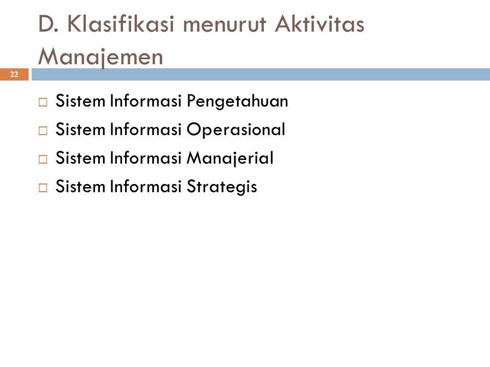 D. Klasifikasi menurut Aktivitas Manajemen 22  Sistem Informasi Pengetahuan  Sistem Informasi Operasional  Sistem Informasi Manajerial  Sistem Inf