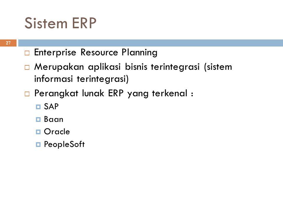 Sistem ERP 27  Enterprise Resource Planning  Merupakan aplikasi bisnis terintegrasi (sistem informasi terintegrasi)  Perangkat lunak ERP yang terke