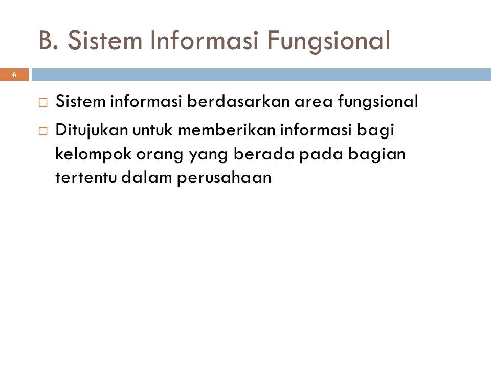 B. Sistem Informasi Fungsional 6  Sistem informasi berdasarkan area fungsional  Ditujukan untuk memberikan informasi bagi kelompok orang yang berada