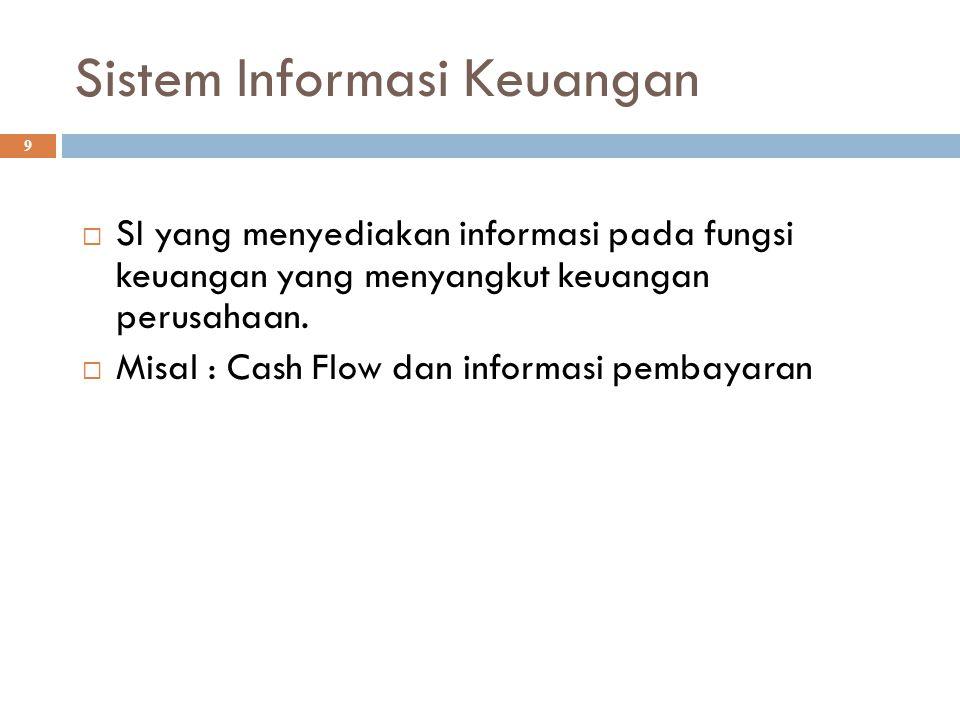 Sistem Informasi Keuangan 9  SI yang menyediakan informasi pada fungsi keuangan yang menyangkut keuangan perusahaan.  Misal : Cash Flow dan informas