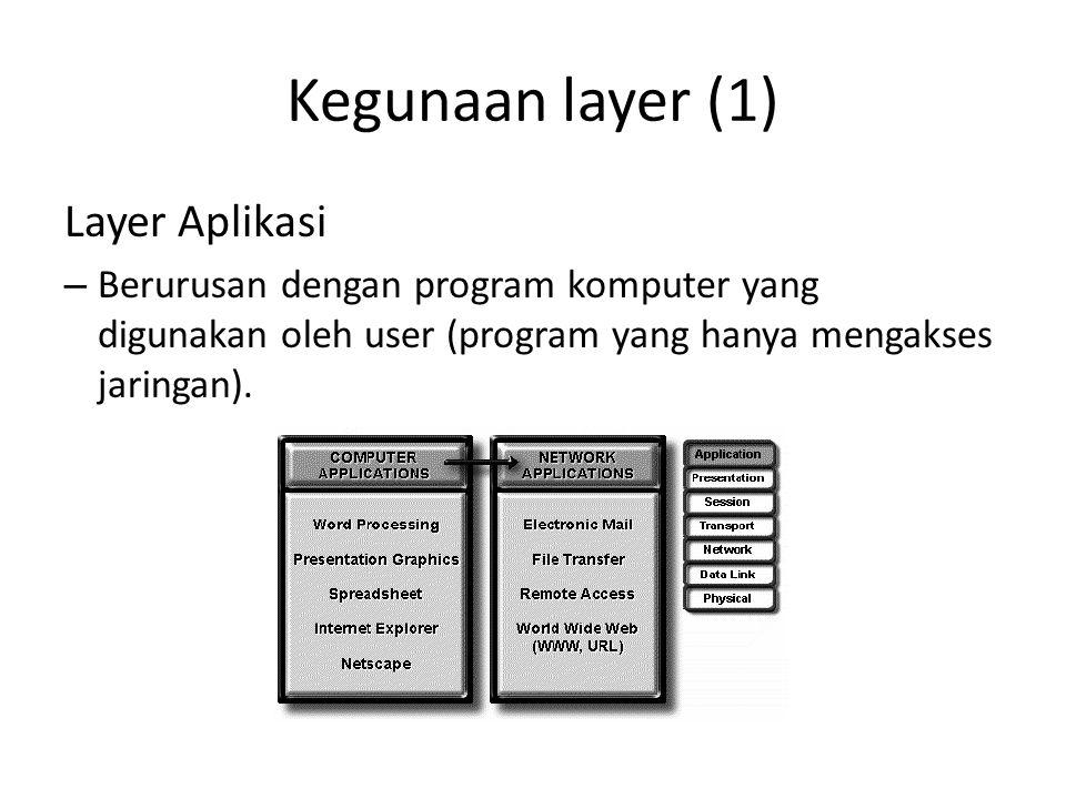 Kegunaan layer (1) Layer Aplikasi – Berurusan dengan program komputer yang digunakan oleh user (program yang hanya mengakses jaringan).