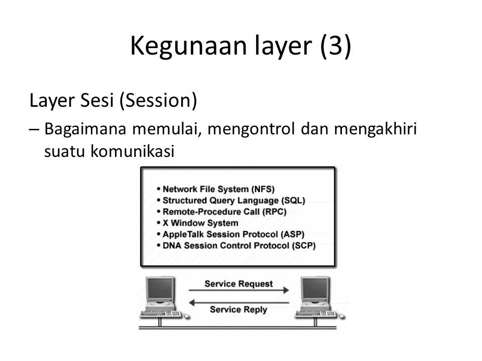 Kegunaan layer (3) Layer Sesi (Session) – Bagaimana memulai, mengontrol dan mengakhiri suatu komunikasi