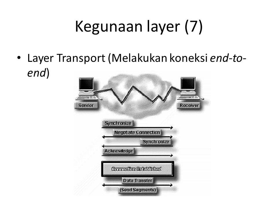 Kegunaan layer (7) Layer Transport (Melakukan koneksi end-to- end)