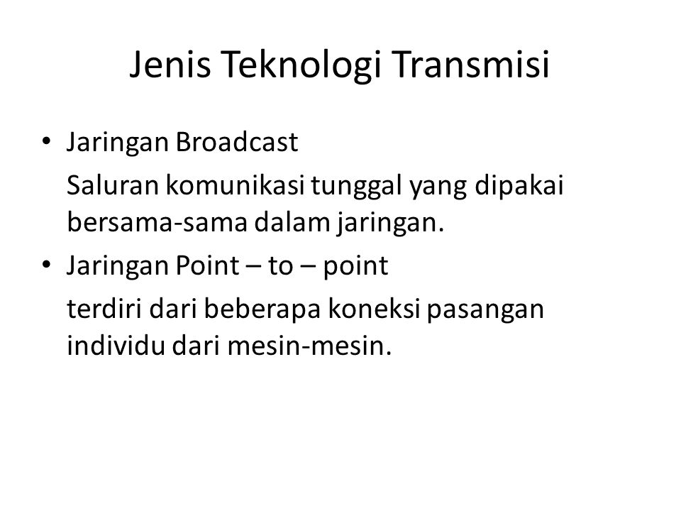 Jenis Teknologi Transmisi Jaringan Broadcast Saluran komunikasi tunggal yang dipakai bersama-sama dalam jaringan. Jaringan Point – to – point terdiri