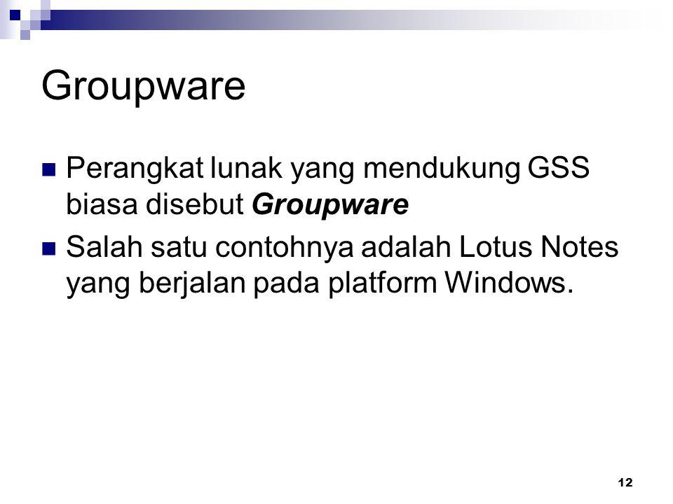 12 Groupware Perangkat lunak yang mendukung GSS biasa disebut Groupware Salah satu contohnya adalah Lotus Notes yang berjalan pada platform Windows.