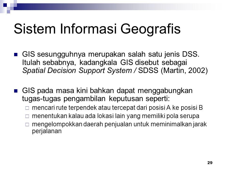 29 Sistem Informasi Geografis GIS sesungguhnya merupakan salah satu jenis DSS. Itulah sebabnya, kadangkala GIS disebut sebagai Spatial Decision Suppor