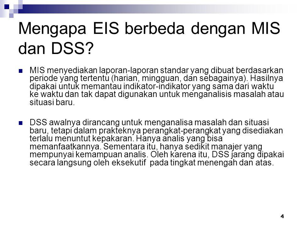 4 Mengapa EIS berbeda dengan MIS dan DSS? MIS menyediakan laporan-laporan standar yang dibuat berdasarkan periode yang tertentu (harian, mingguan, dan