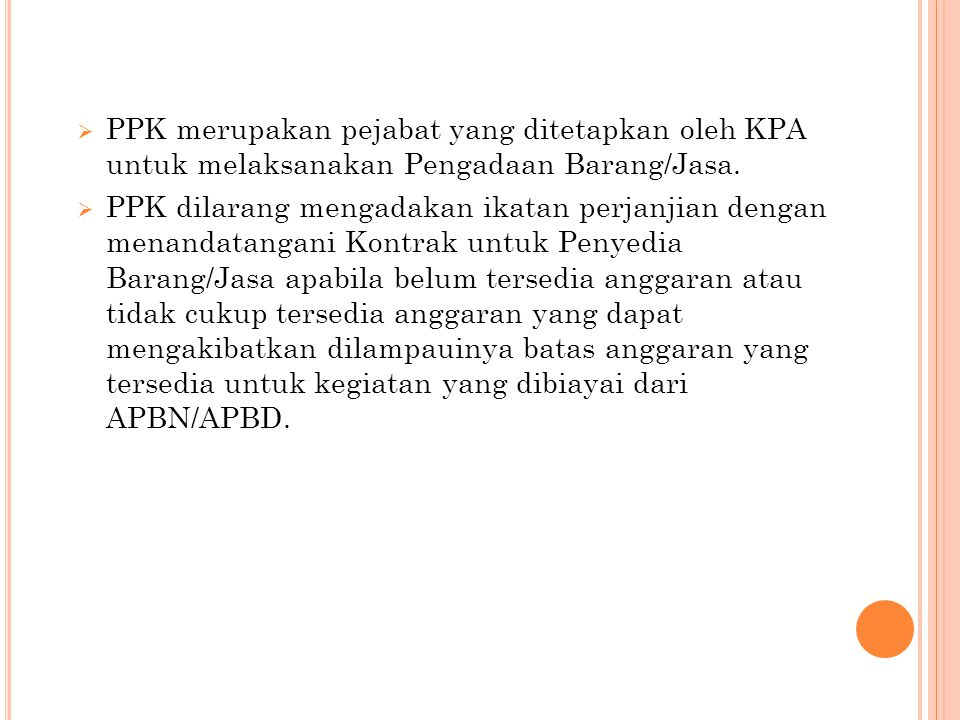  PPK merupakan pejabat yang ditetapkan oleh KPA untuk melaksanakan Pengadaan Barang/Jasa.  PPK dilarang mengadakan ikatan perjanjian dengan menandat