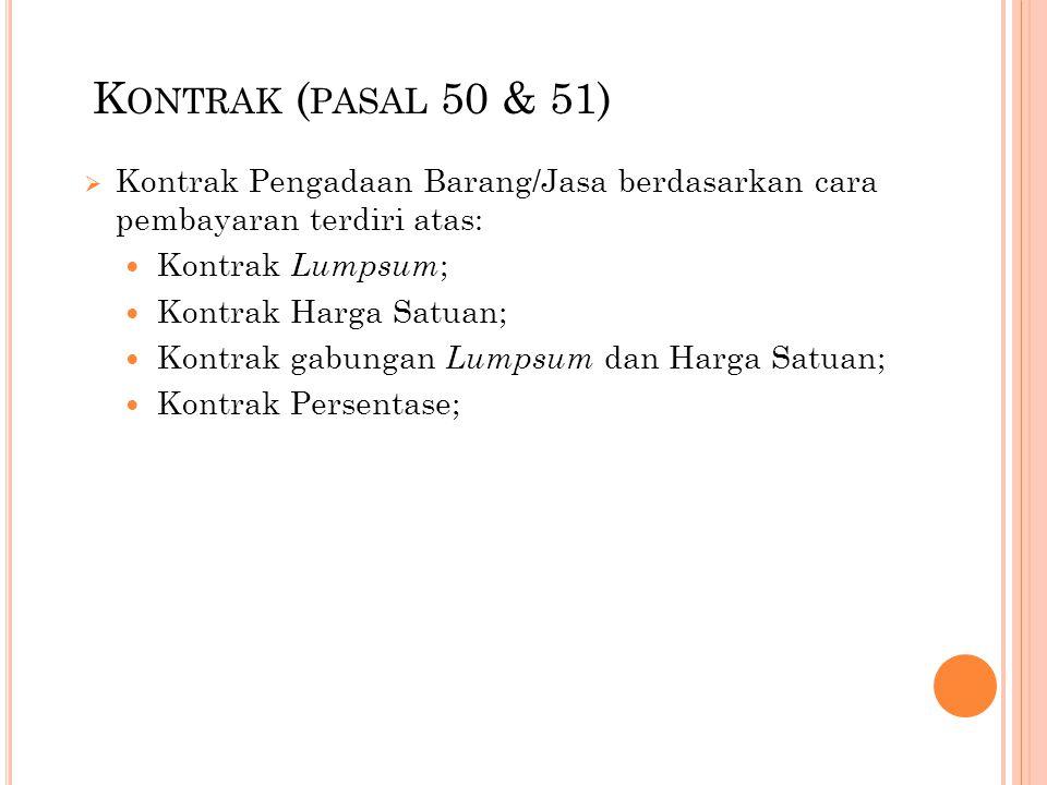 K ONTRAK ( PASAL 50 & 51)  Kontrak Pengadaan Barang/Jasa berdasarkan cara pembayaran terdiri atas: Kontrak Lumpsum ; Kontrak Harga Satuan; Kontrak ga