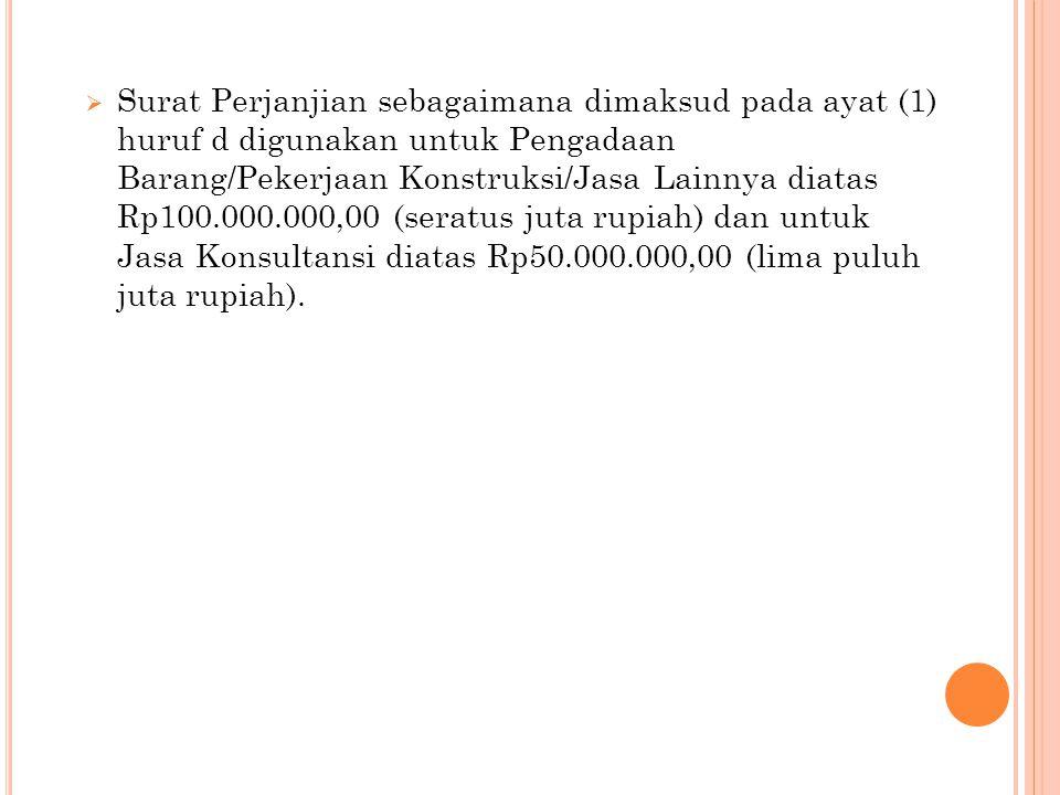  Surat Perjanjian sebagaimana dimaksud pada ayat (1) huruf d digunakan untuk Pengadaan Barang/Pekerjaan Konstruksi/Jasa Lainnya diatas Rp100.000.000,