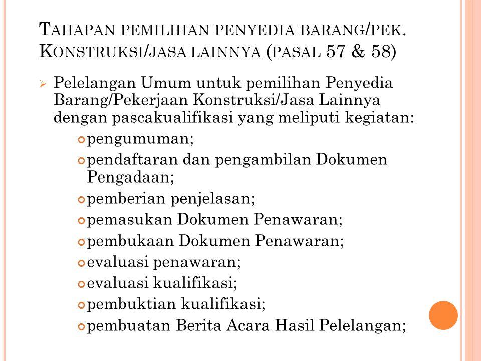 T AHAPAN PEMILIHAN PENYEDIA BARANG / PEK. K ONSTRUKSI / JASA LAINNYA ( PASAL 57 & 58)  Pelelangan Umum untuk pemilihan Penyedia Barang/Pekerjaan Kons
