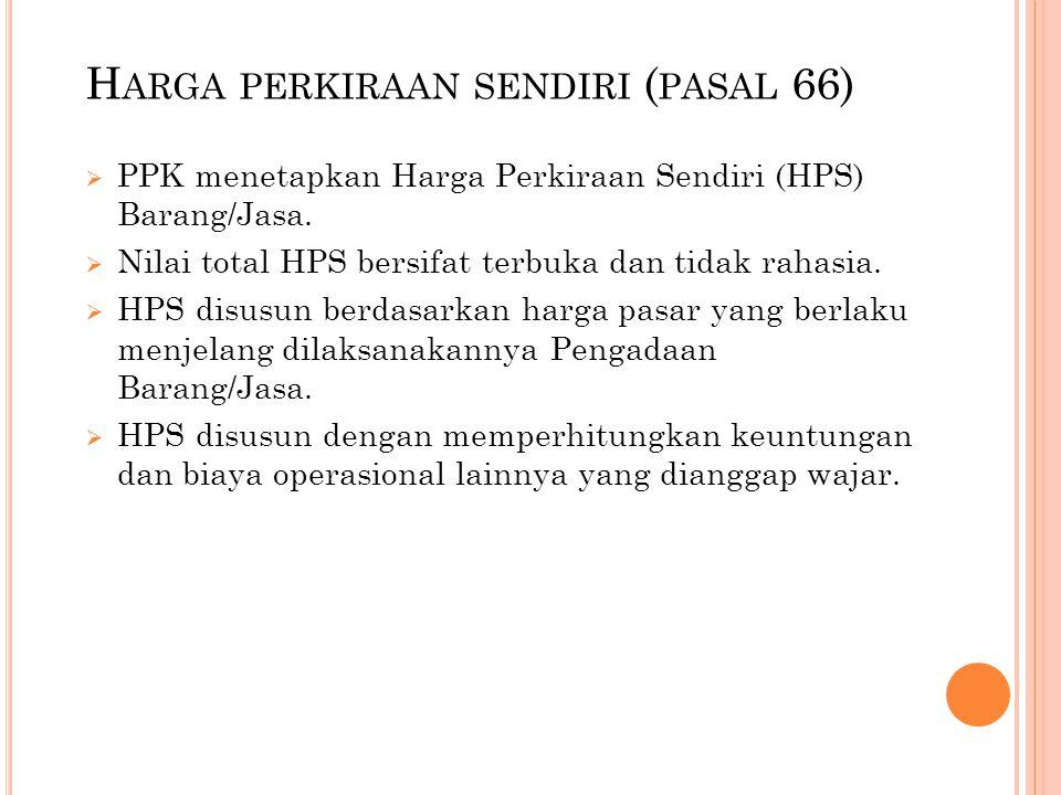 H ARGA PERKIRAAN SENDIRI ( PASAL 66)  PPK menetapkan Harga Perkiraan Sendiri (HPS) Barang/Jasa.  Nilai total HPS bersifat terbuka dan tidak rahasia.