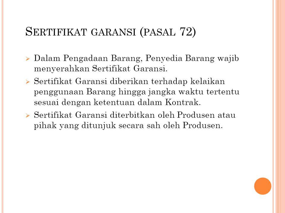 S ERTIFIKAT GARANSI ( PASAL 72)  Dalam Pengadaan Barang, Penyedia Barang wajib menyerahkan Sertifikat Garansi.  Sertifikat Garansi diberikan terhada