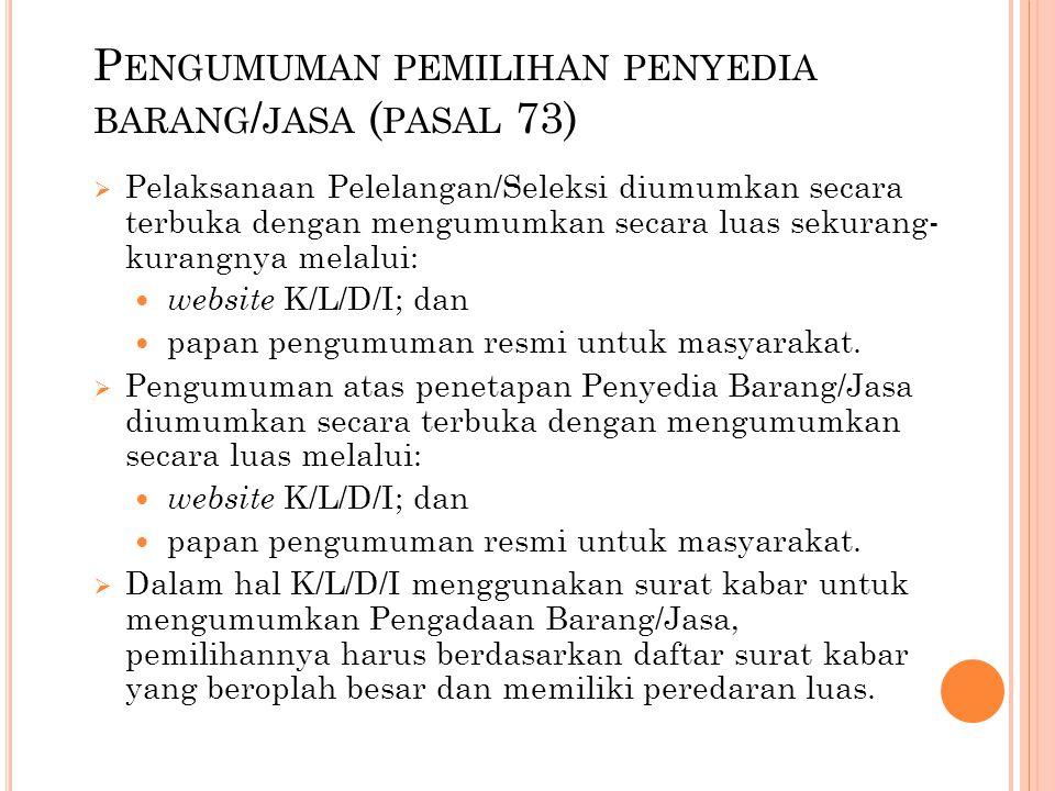 P ENGUMUMAN PEMILIHAN PENYEDIA BARANG / JASA ( PASAL 73)  Pelaksanaan Pelelangan/Seleksi diumumkan secara terbuka dengan mengumumkan secara luas seku