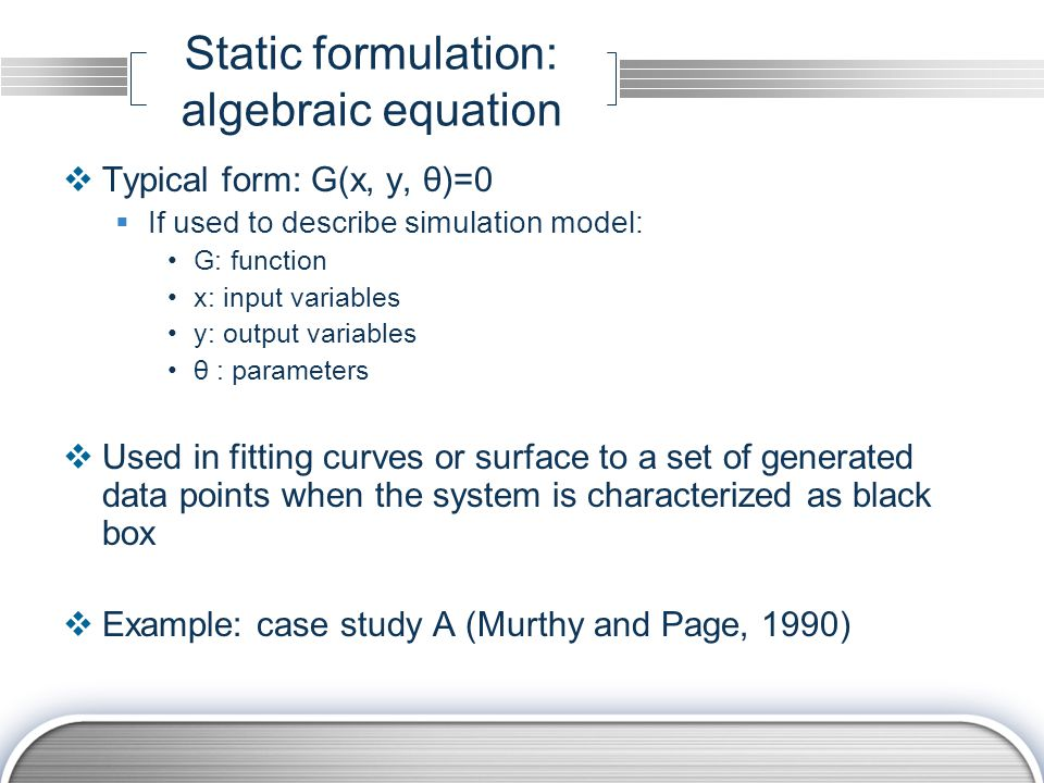 Static formulation: algebraic equation  Typical form: G(x, y, θ)=0  If used to describe simulation model: G: function x: input variables y: output variables θ : parameters  Used in fitting curves or surface to a set of generated data points when the system is characterized as black box  Example: case study A (Murthy and Page, 1990)