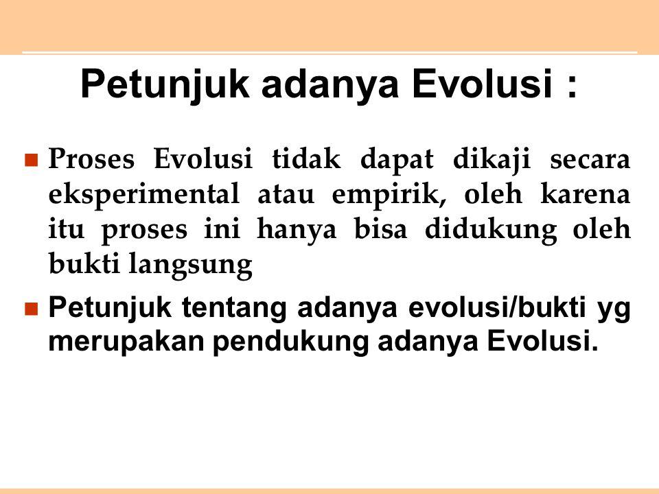 Petunjuk adanya Evolusi : Proses Evolusi tidak dapat dikaji secara eksperimental atau empirik, oleh karena itu proses ini hanya bisa didukung oleh bukti langsung Petunjuk tentang adanya evolusi/bukti yg merupakan pendukung adanya Evolusi.