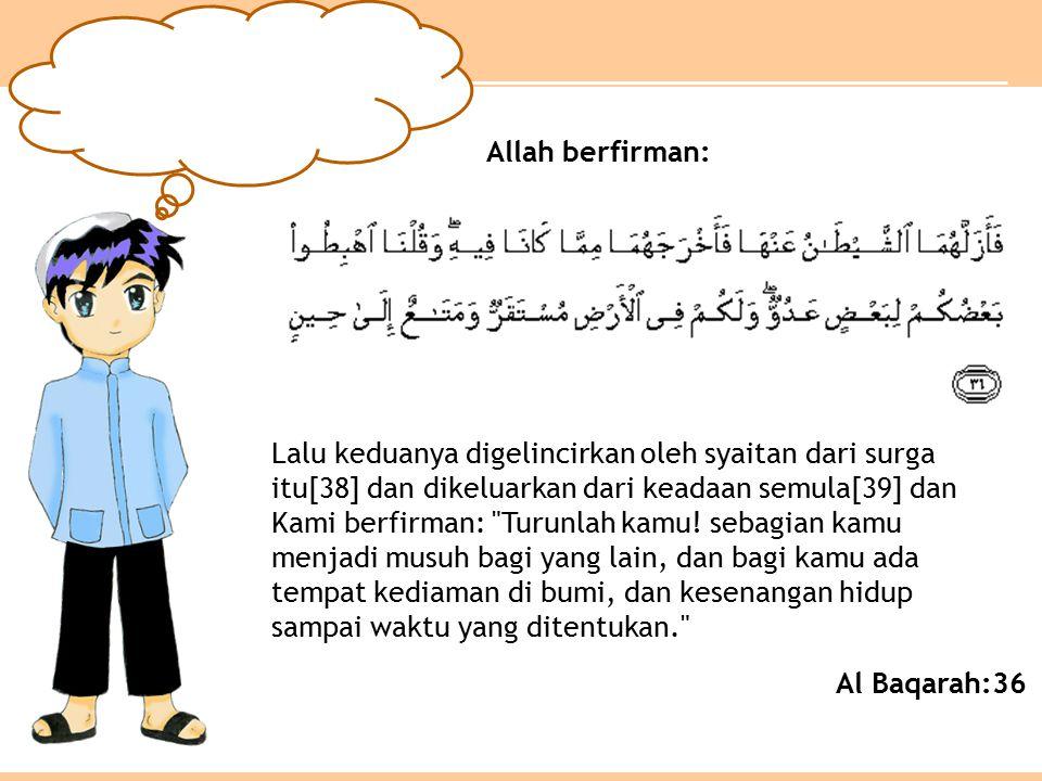 Al Baqarah:36 Lalu keduanya digelincirkan oleh syaitan dari surga itu[38] dan dikeluarkan dari keadaan semula[39] dan Kami berfirman: Turunlah kamu.