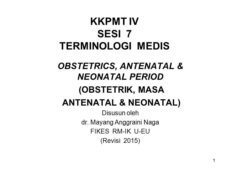 1 KKPMT IV SESI 7 TERMINOLOGI MEDIS OBSTETRICS, ANTENATAL & NEONATAL PERIOD (OBSTETRIK, MASA ANTENATAL & NEONATAL) Disusun oleh dr. Mayang Anggraini N