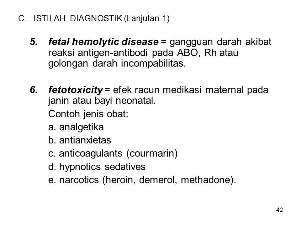 42 C. ISTILAH DIAGNOSTIK (Lanjutan-1) 5.fetal hemolytic disease = gangguan darah akibat reaksi antigen-antibodi pada ABO, Rh atau golongan darah incom